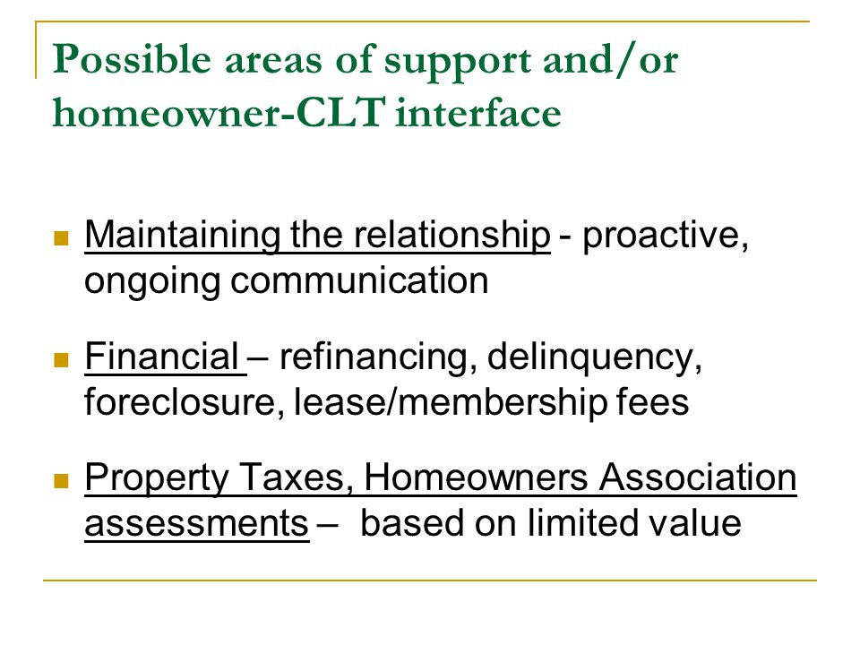 Possible areas of support and/or homeowner-CLT interface Maintaining the relationship - proactive, ongoing communication Financial – refinancing, delinquency, foreclosure, lease/membership fees Property Taxes, Homeowners Association assessments – based on limited value