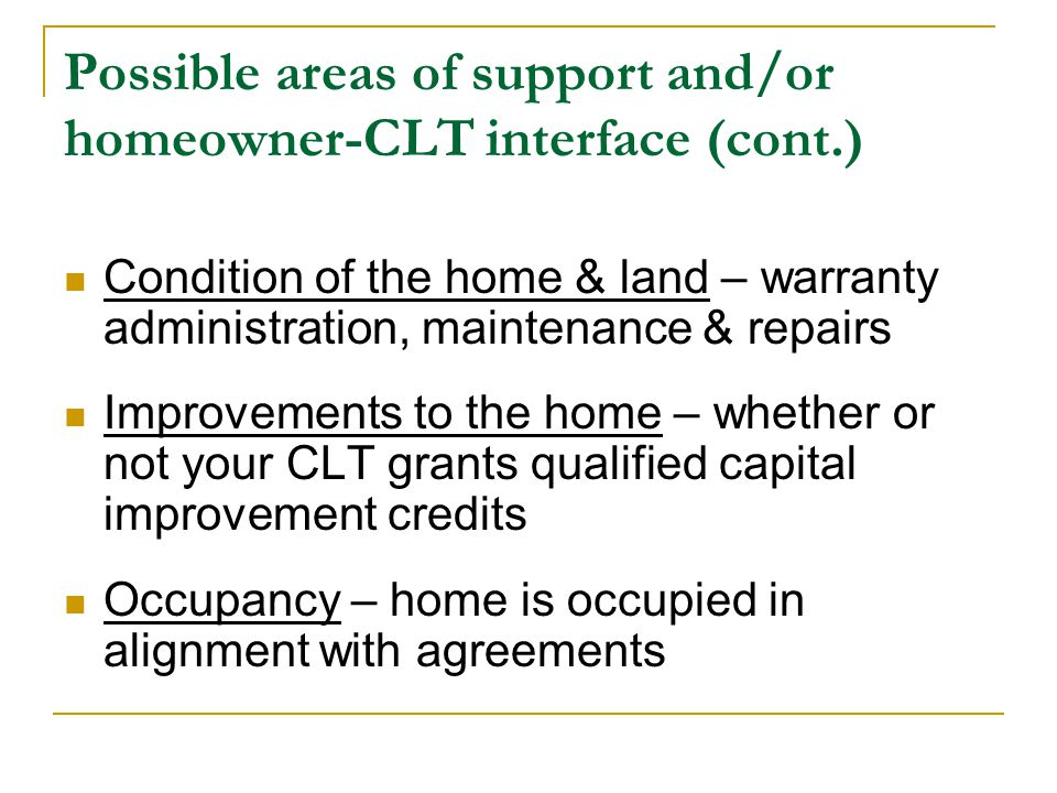 Possible areas of support and/or homeowner-CLT interface (cont.) Condition of the home & land – warranty administration, maintenance & repairs Improvements to the home – whether or not your CLT grants qualified capital improvement credits Occupancy – home is occupied in alignment with agreements