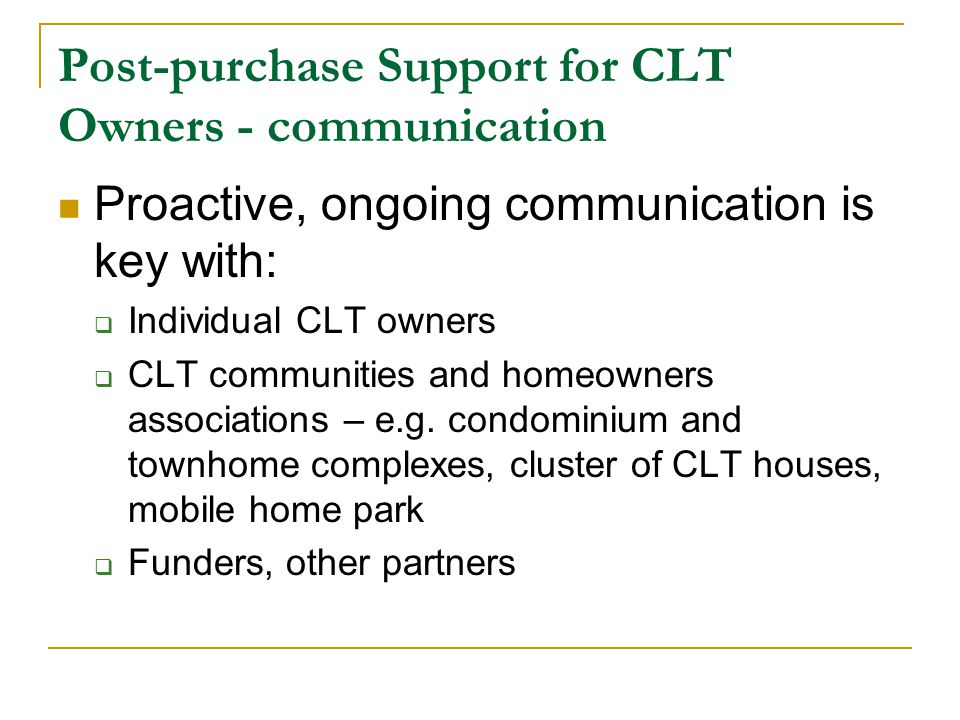 Post-purchase Support for CLT Owners - communication Proactive, ongoing communication is key with:  Individual CLT owners  CLT communities and homeowners associations – e.g.