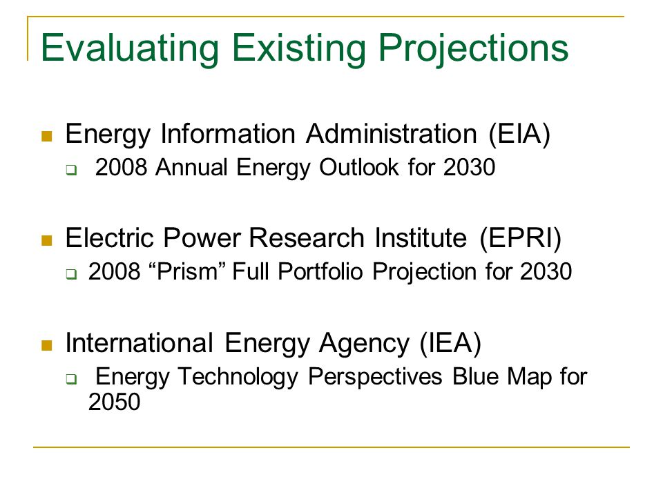 Evaluating Existing Projections Energy Information Administration (EIA)  2008 Annual Energy Outlook for 2030 Electric Power Research Institute (EPRI)  2008 Prism Full Portfolio Projection for 2030 International Energy Agency (IEA)  Energy Technology Perspectives Blue Map for 2050