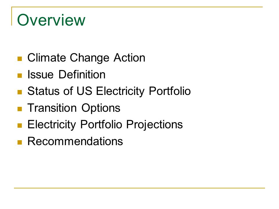 Overview Climate Change Action Issue Definition Status of US Electricity Portfolio Transition Options Electricity Portfolio Projections Recommendations