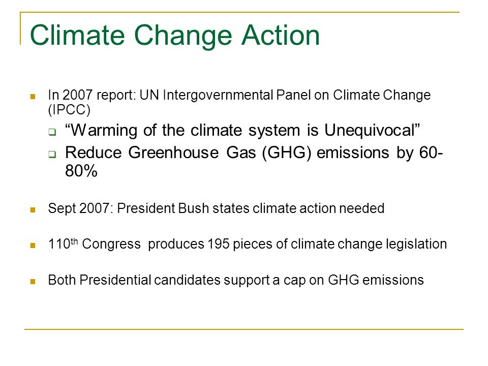 Climate Change Action In 2007 report: UN Intergovernmental Panel on Climate Change (IPCC)  Warming of the climate system is Unequivocal  Reduce Greenhouse Gas (GHG) emissions by % Sept 2007: President Bush states climate action needed 110 th Congress produces 195 pieces of climate change legislation Both Presidential candidates support a cap on GHG emissions