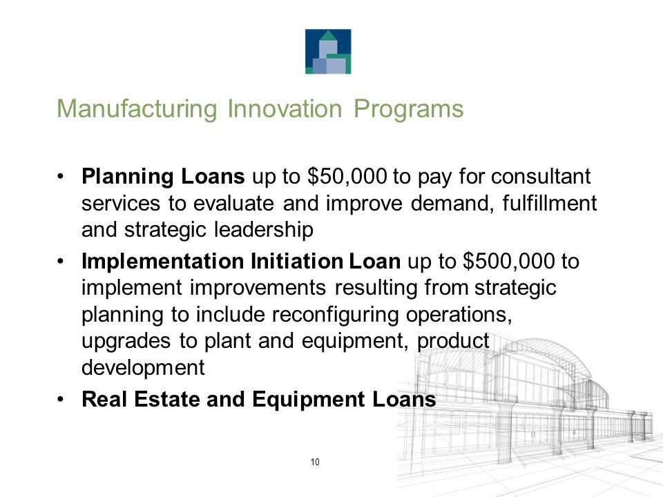 10 Manufacturing Innovation Programs Planning Loans up to $50,000 to pay for consultant services to evaluate and improve demand, fulfillment and strategic leadership Implementation Initiation Loan up to $500,000 to implement improvements resulting from strategic planning to include reconfiguring operations, upgrades to plant and equipment, product development Real Estate and Equipment Loans