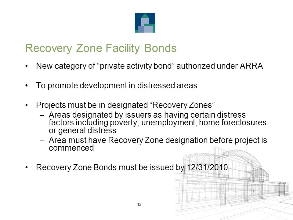 13 Recovery Zone Facility Bonds New category of private activity bond authorized under ARRA To promote development in distressed areas Projects must be in designated Recovery Zones –Areas designated by issuers as having certain distress factors including poverty, unemployment, home foreclosures or general distress –Area must have Recovery Zone designation before project is commenced Recovery Zone Bonds must be issued by 12/31/2010