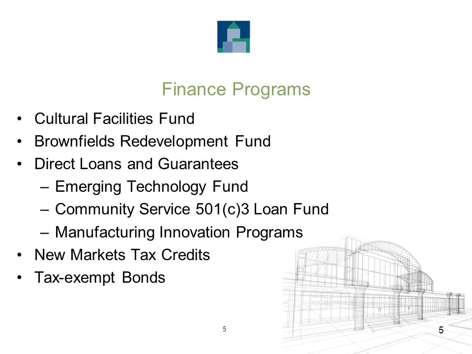 5 5 Finance Programs Cultural Facilities Fund Brownfields Redevelopment Fund Direct Loans and Guarantees –Emerging Technology Fund –Community Service 501(c)3 Loan Fund –Manufacturing Innovation Programs New Markets Tax Credits Tax-exempt Bonds
