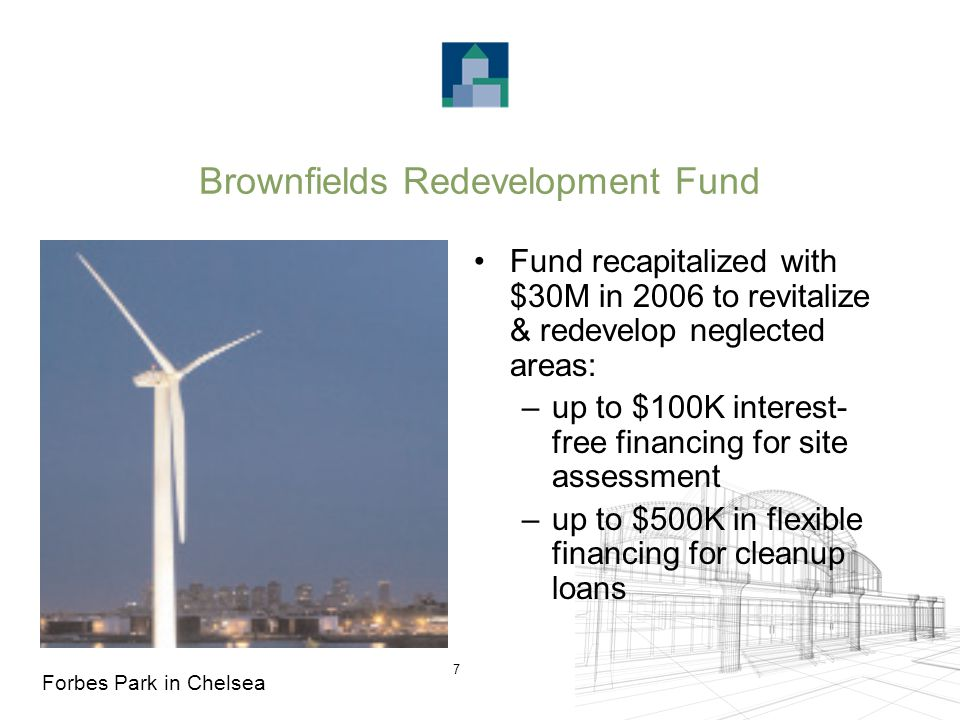 7 Brownfields Redevelopment Fund Fund recapitalized with $30M in 2006 to revitalize & redevelop neglected areas: –up to $100K interest- free financing for site assessment –up to $500K in flexible financing for cleanup loans Forbes Park in Chelsea
