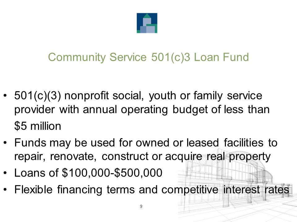 9 Community Service 501(c)3 Loan Fund 501(c)(3) nonprofit social, youth or family service provider with annual operating budget of less than $5 million Funds may be used for owned or leased facilities to repair, renovate, construct or acquire real property Loans of $100,000-$500,000 Flexible financing terms and competitive interest rates