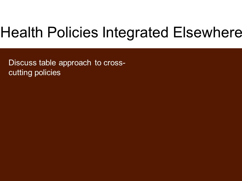 Health Policies Integrated Elsewhere Discuss table approach to cross- cutting policies