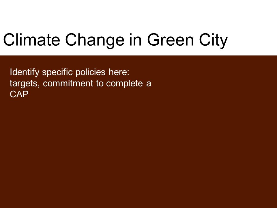 Climate Change in Green City Identify specific policies here: targets, commitment to complete a CAP