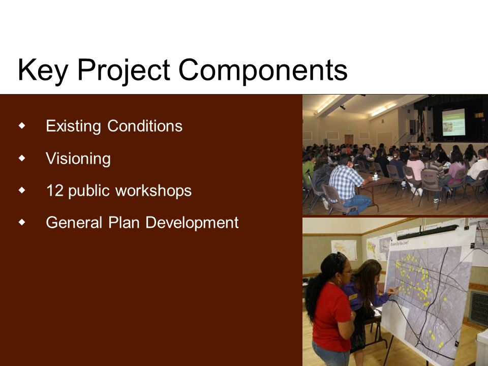 Key Project Components  Existing Conditions  Visioning  12 public workshops  General Plan Development