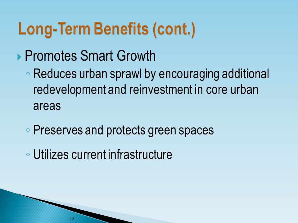  Promotes Smart Growth ◦ Reduces urban sprawl by encouraging additional redevelopment and reinvestment in core urban areas ◦ Preserves and protects green spaces ◦ Utilizes current infrastructure 10