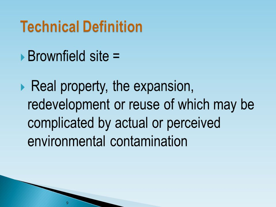  Brownfield site =  Real property, the expansion, redevelopment or reuse of which may be complicated by actual or perceived environmental contamination 9
