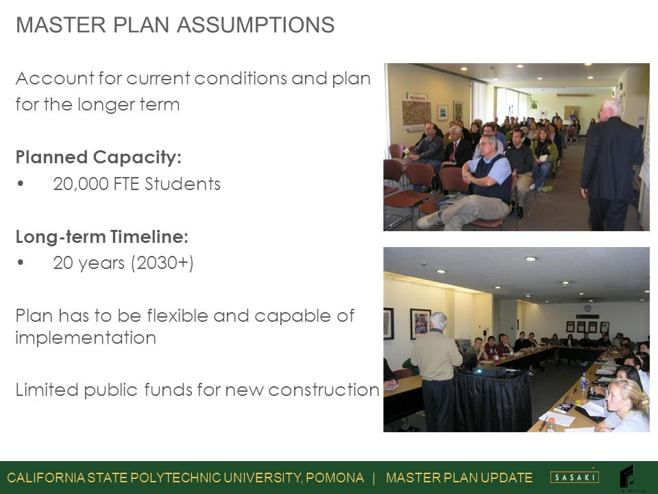 CALIFORNIA STATE POLYTECHNIC UNIVERSITY, POMONA | MASTER PLAN UPDATE MASTER PLAN ASSUMPTIONS Account for current conditions and plan for the longer term Planned Capacity: 20,000 FTE Students Long-term Timeline: 20 years (2030+) Plan has to be flexible and capable of implementation Limited public funds for new construction