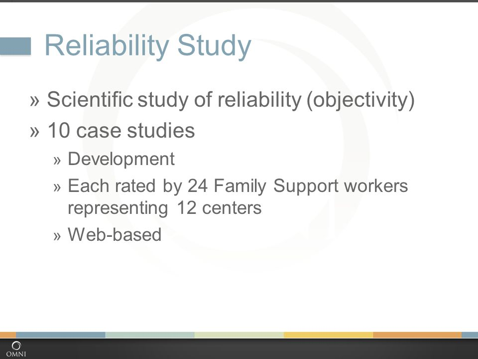 Reliability Study  Scientific study of reliability (objectivity)  10 case studies  Development  Each rated by 24 Family Support workers representing 12 centers  Web-based