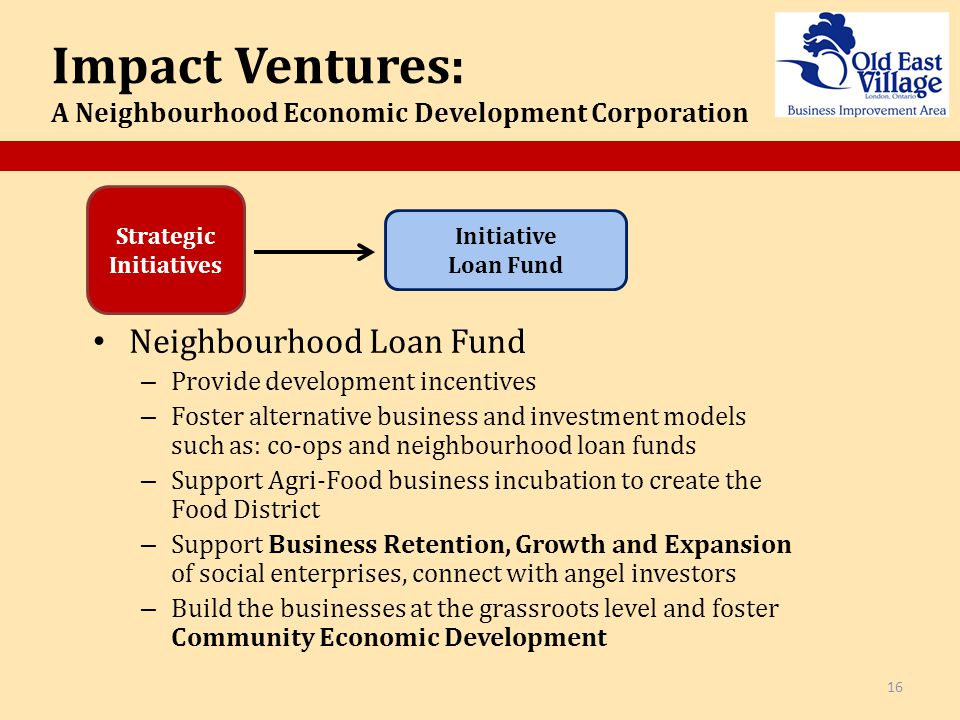 Initiative Loan Fund Impact Ventures: A Neighbourhood Economic Development Corporation 16 Neighbourhood Loan Fund – Provide development incentives – Foster alternative business and investment models such as: co-ops and neighbourhood loan funds – Support Agri-Food business incubation to create the Food District – Support Business Retention, Growth and Expansion of social enterprises, connect with angel investors – Build the businesses at the grassroots level and foster Community Economic Development Strategic Initiatives