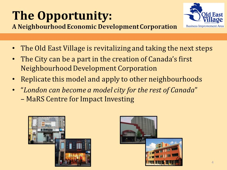 The Old East Village is revitalizing and taking the next steps The City can be a part in the creation of Canada's first Neighbourhood Development Corporation Replicate this model and apply to other neighbourhoods London can become a model city for the rest of Canada – MaRS Centre for Impact Investing The Opportunity: A Neighbourhood Economic Development Corporation 4