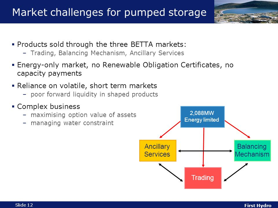 First Hydro Slide 12 Market challenges for pumped storage  Products sold through the three BETTA markets: –Trading, Balancing Mechanism, Ancillary Services  Energy-only market, no Renewable Obligation Certificates, no capacity payments  Reliance on volatile, short term markets –poor forward liquidity in shaped products  Complex business –maximising option value of assets –managing water constraint Ancillary Services Trading Balancing Mechanism 2,088MW Energy limited