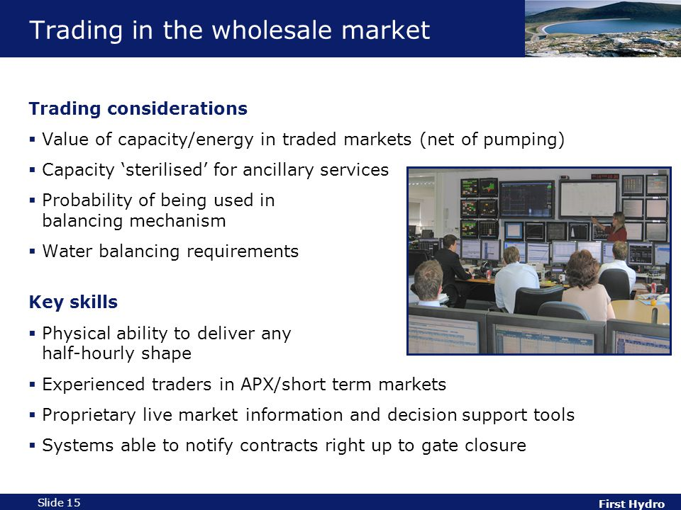 First Hydro Slide 15 Trading in the wholesale market Trading considerations  Value of capacity/energy in traded markets (net of pumping)  Capacity 'sterilised' for ancillary services  Probability of being used in balancing mechanism  Water balancing requirements Key skills  Physical ability to deliver any half-hourly shape  Experienced traders in APX/short term markets  Proprietary live market information and decision support tools  Systems able to notify contracts right up to gate closure