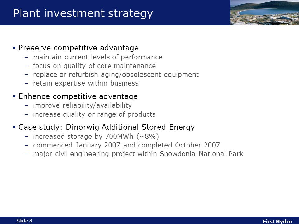 First Hydro Slide 8 Plant investment strategy  Preserve competitive advantage –maintain current levels of performance –focus on quality of core maintenance –replace or refurbish aging/obsolescent equipment –retain expertise within business  Enhance competitive advantage –improve reliability/availability –increase quality or range of products  Case study: Dinorwig Additional Stored Energy –increased storage by 700MWh (~8%) –commenced January 2007 and completed October 2007 –major civil engineering project within Snowdonia National Park