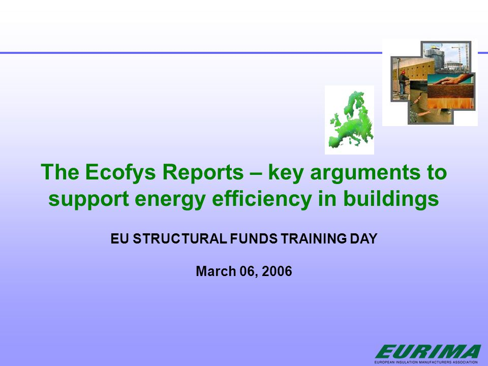 The Ecofys Reports – key arguments to support energy efficiency in buildings EU STRUCTURAL FUNDS TRAINING DAY March 06, 2006