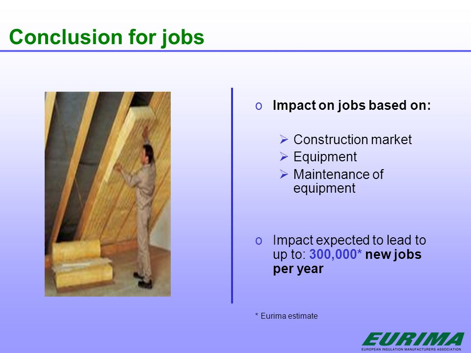 Conclusion for jobs o Impact on jobs based on:  Construction market  Equipment  Maintenance of equipment o Impact expected to lead to up to: 300,000* new jobs per year * Eurima estimate