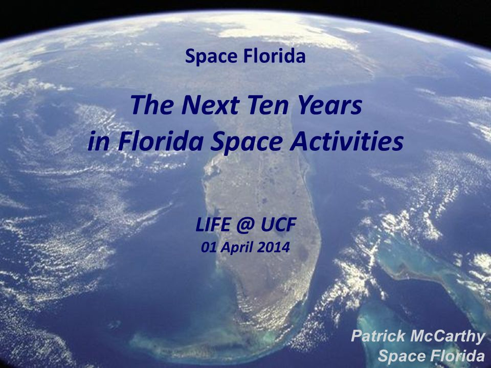Space Florida The Next Ten Years in Florida Space Activities UCF 01 April 2014 Patrick McCarthy Space Florida