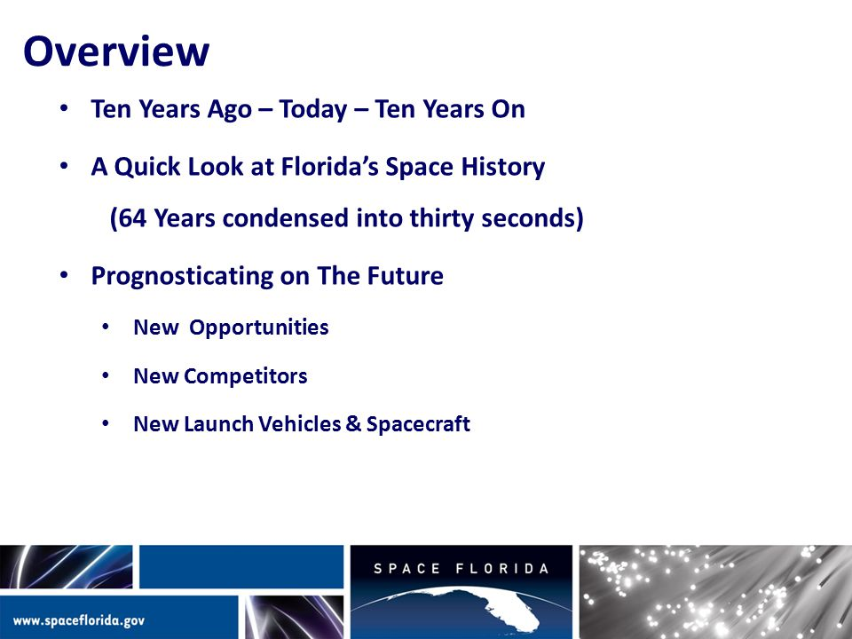 Overview Ten Years Ago – Today – Ten Years On A Quick Look at Florida's Space History (64 Years condensed into thirty seconds) Prognosticating on The Future New Opportunities New Competitors New Launch Vehicles & Spacecraft