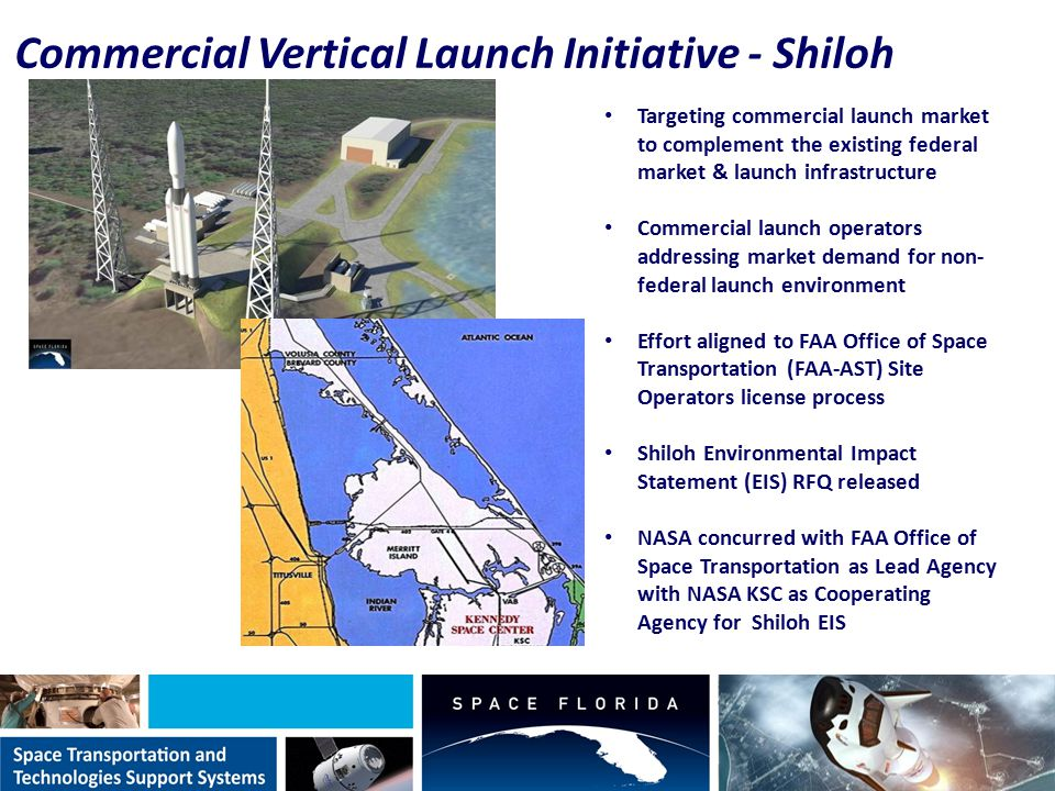 Commercial Vertical Launch Initiative - Shiloh Targeting commercial launch market to complement the existing federal market & launch infrastructure Commercial launch operators addressing market demand for non- federal launch environment Effort aligned to FAA Office of Space Transportation (FAA-AST) Site Operators license process Shiloh Environmental Impact Statement (EIS) RFQ released NASA concurred with FAA Office of Space Transportation as Lead Agency with NASA KSC as Cooperating Agency for Shiloh EIS