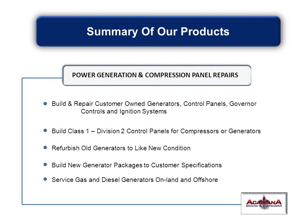 Summary Of Our Products Build & Repair Customer Owned Generators, Control Panels, Governor Controls and Ignition Systems Build Class 1 – Division 2 Control Panels for Compressors or Generators Refurbish Old Generators to Like New Condition Build New Generator Packages to Customer Specifications Service Gas and Diesel Generators On-land and Offshore