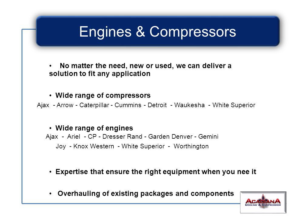 No matter the need, new or used, we can deliver a solution to fit any application Wide range of compressors Wide range of engines Expertise that ensure the right equipment when you nee it Overhauling of existing packages and components Ajax - Arrow - Caterpillar - Cummins - Detroit - Waukesha - White Superior Engines & Compressors Ajax - Ariel - CP - Dresser Rand - Garden Denver - Gemini Joy - Knox Western - White Superior - Worthington