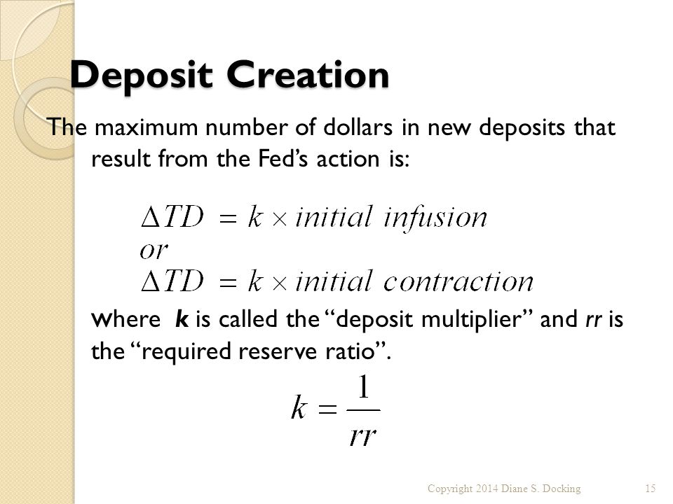 Deposit Creation The maximum number of dollars in new deposits that result from the Fed's action is: w here k is called the deposit multiplier and rr is the required reserve ratio .