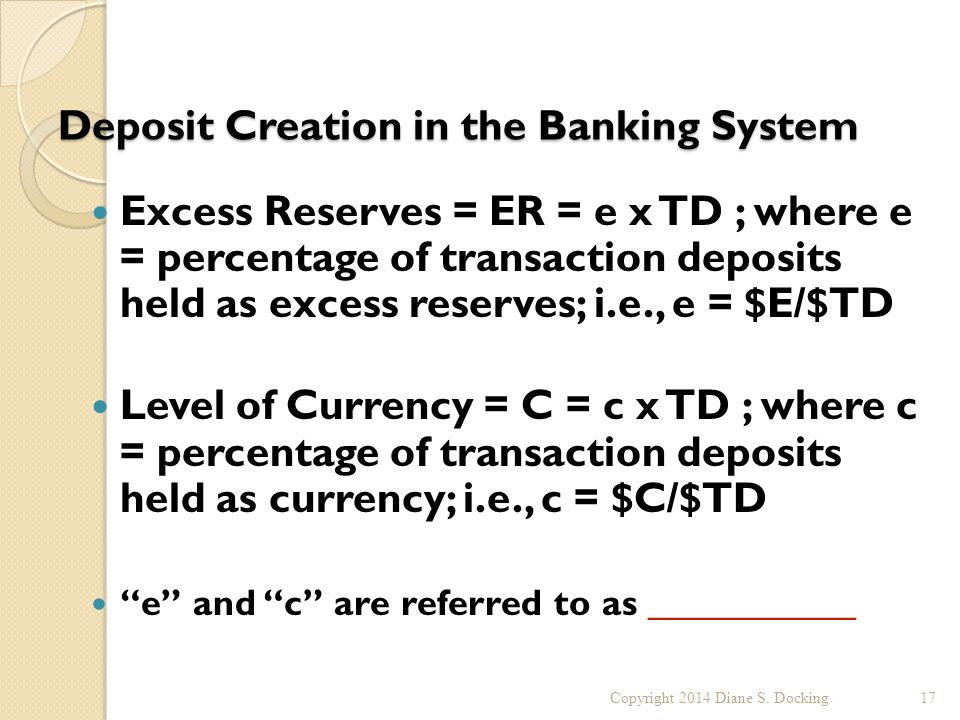 Deposit Creation in the Banking System Excess Reserves = ER = e x TD ; where e = percentage of transaction deposits held as excess reserves; i.e., e = $E/$TD Level of Currency = C = c x TD ; where c = percentage of transaction deposits held as currency; i.e., c = $C/$TD e and c are referred to as ___________ Copyright 2014 Diane S.