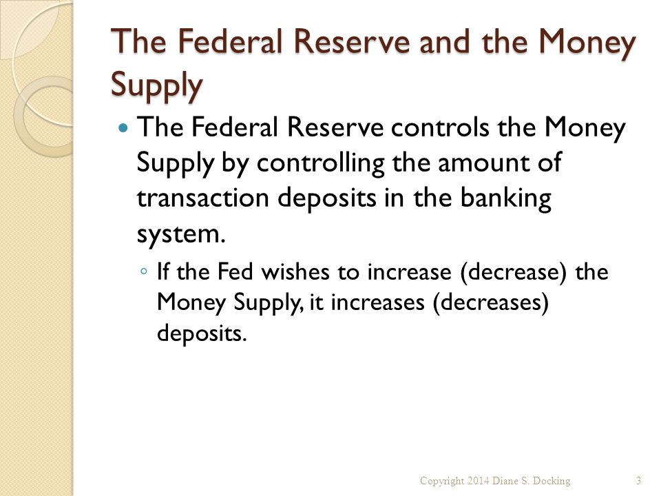The Federal Reserve and the Money Supply The Federal Reserve controls the Money Supply by controlling the amount of transaction deposits in the banking system.