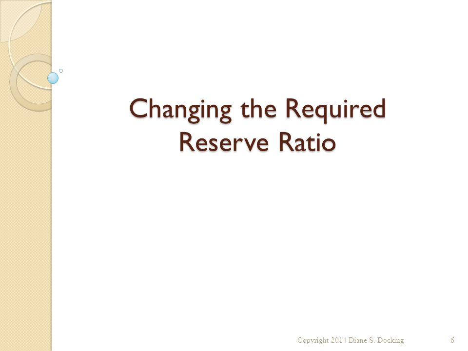 Changing the Required Reserve Ratio Copyright 2014 Diane S. Docking6