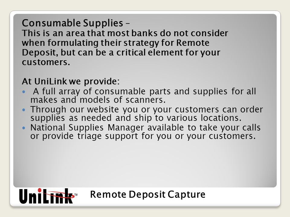 Consumable Supplies – This is an area that most banks do not consider when formulating their strategy for Remote Deposit, but can be a critical element for your customers.