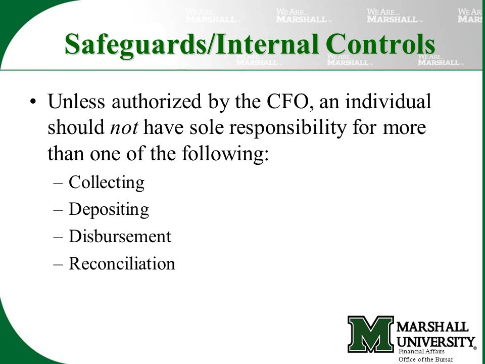 Safeguards/Internal Controls Unless authorized by the CFO, an individual should not have sole responsibility for more than one of the following: –Collecting –Depositing –Disbursement –Reconciliation Financial Affairs Office of the Bursar