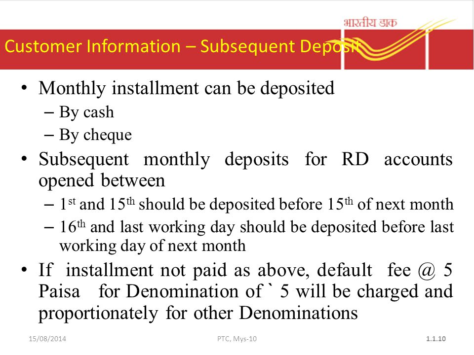 Monthly installment can be deposited – By cash – By cheque Subsequent monthly deposits for RD accounts opened between – 1 st and 15 th should be deposited before 15 th of next month – 16 th and last working day should be deposited before last working day of next month If installment not paid as above, default 5 Paisa for Denomination of ` 5 will be charged and proportionately for other Denominations Customer Information – Subsequent Deposit 15/08/2014PTC, Mys