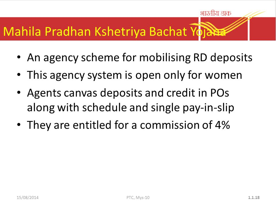 Mahila Pradhan Kshetriya Bachat Yojana An agency scheme for mobilising RD deposits This agency system is open only for women Agents canvas deposits and credit in POs along with schedule and single pay-in-slip They are entitled for a commission of 4% 15/08/2014PTC, Mys