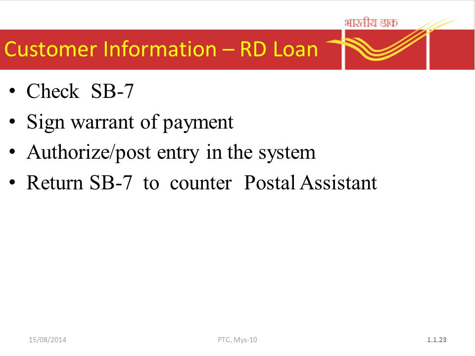 Check SB-7 Sign warrant of payment Authorize/post entry in the system Return SB-7 to counter Postal Assistant Customer Information – RD Loan 15/08/2014PTC, Mys
