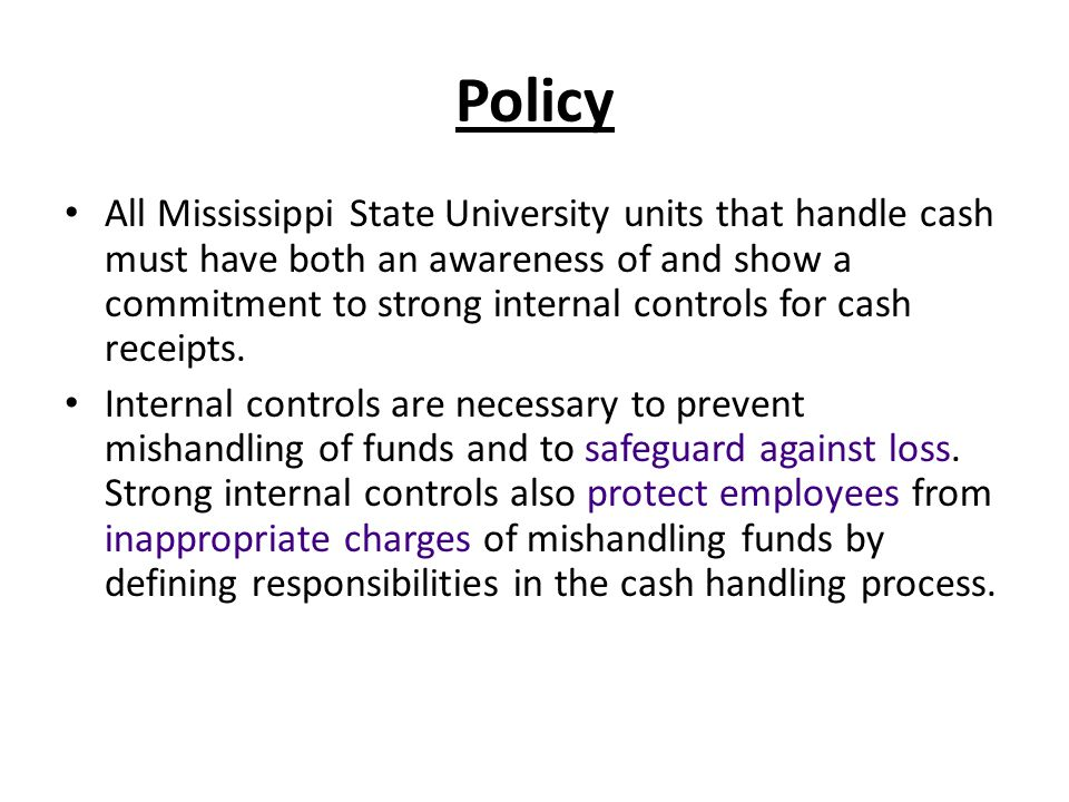 Policy All Mississippi State University units that handle cash must have both an awareness of and show a commitment to strong internal controls for cash receipts.