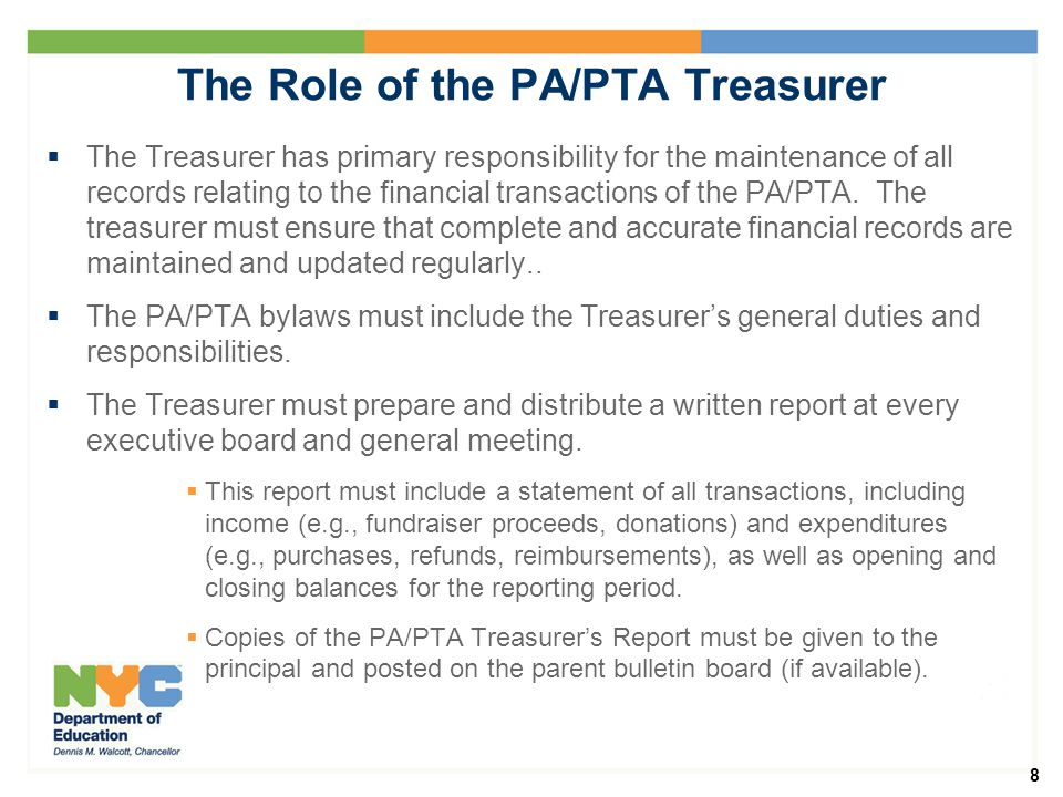 8 The Role of the PA/PTA Treasurer  The Treasurer has primary responsibility for the maintenance of all records relating to the financial transactions of the PA/PTA.