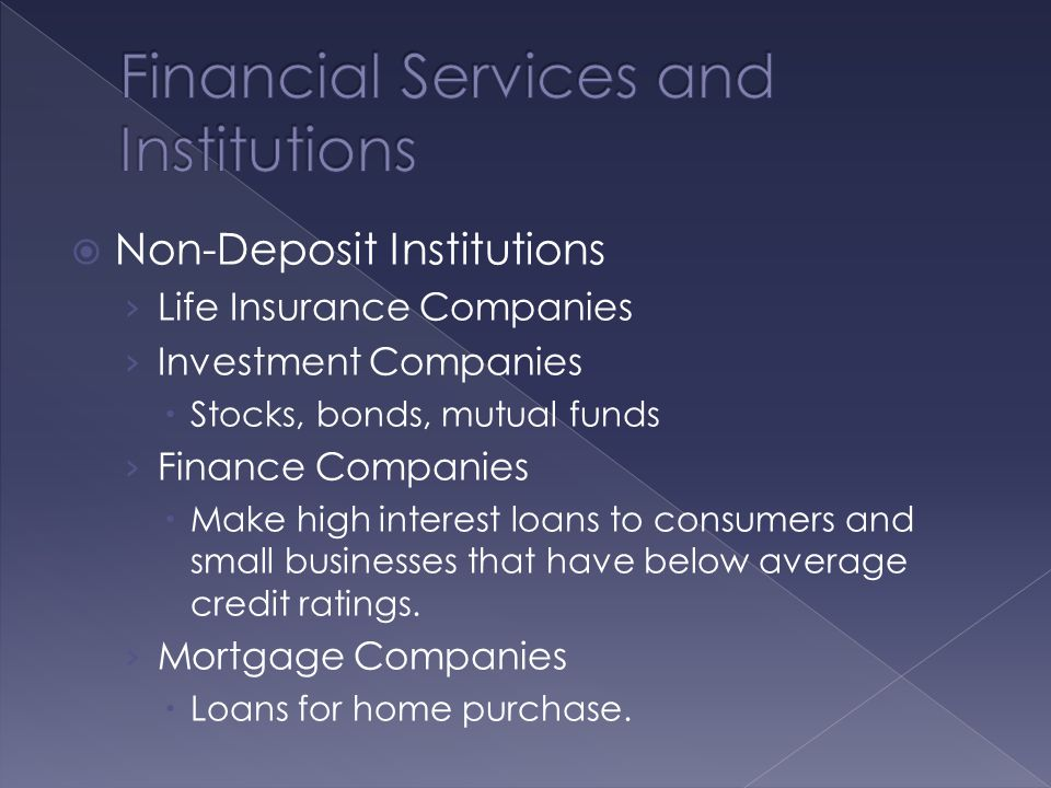  Non-Deposit Institutions › Life Insurance Companies › Investment Companies  Stocks, bonds, mutual funds › Finance Companies  Make high interest loans to consumers and small businesses that have below average credit ratings.