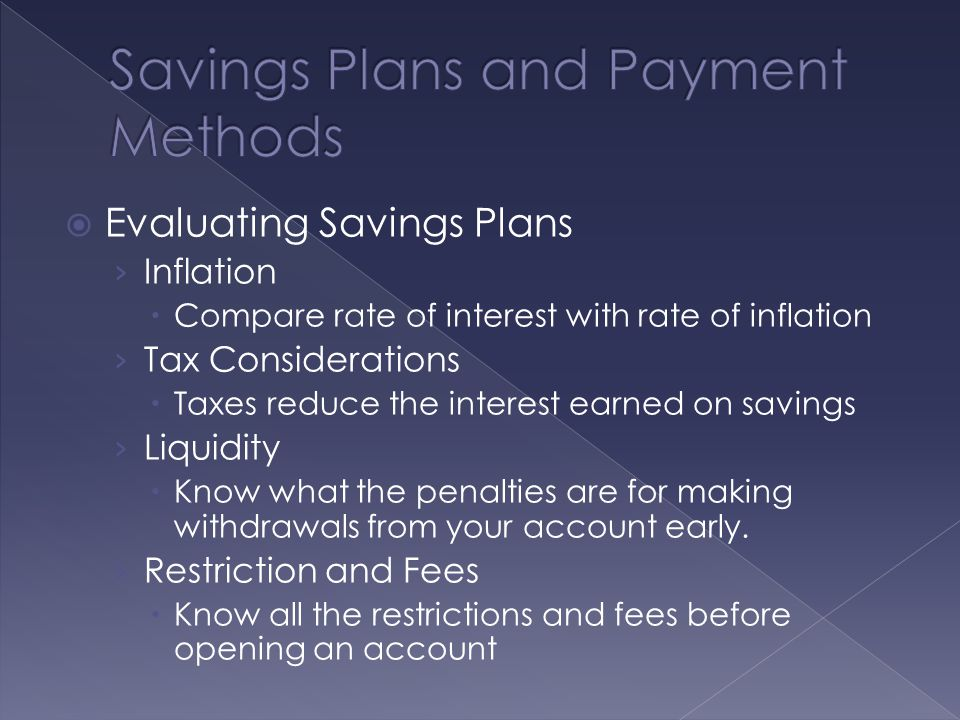  Evaluating Savings Plans › Inflation  Compare rate of interest with rate of inflation › Tax Considerations  Taxes reduce the interest earned on savings › Liquidity  Know what the penalties are for making withdrawals from your account early.
