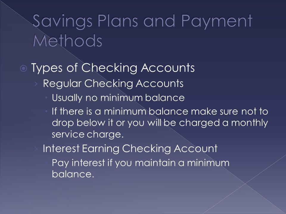  Types of Checking Accounts › Regular Checking Accounts  Usually no minimum balance  If there is a minimum balance make sure not to drop below it or you will be charged a monthly service charge.
