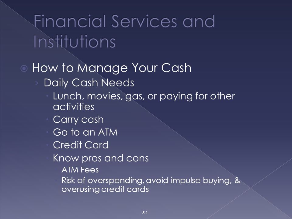  How to Manage Your Cash › Daily Cash Needs  Lunch, movies, gas, or paying for other activities  Carry cash  Go to an ATM  Credit Card  Know pros and cons  ATM Fees  Risk of overspending, avoid impulse buying, & overusing credit cards 5-1