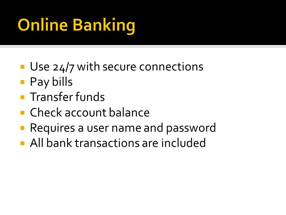  Use 24/7 with secure connections  Pay bills  Transfer funds  Check account balance  Requires a user name and password  All bank transactions are included