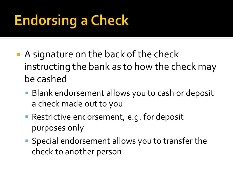  A signature on the back of the check instructing the bank as to how the check may be cashed  Blank endorsement allows you to cash or deposit a check made out to you  Restrictive endorsement, e.g.