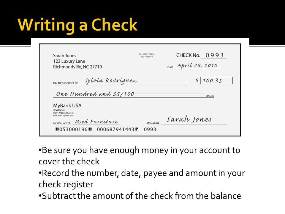 Be sure you have enough money in your account to cover the check Record the number, date, payee and amount in your check register Subtract the amount of the check from the balance