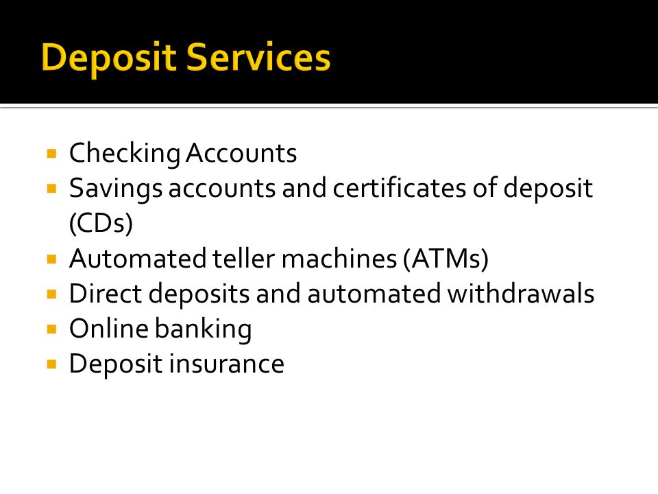  Checking Accounts  Savings accounts and certificates of deposit (CDs)  Automated teller machines (ATMs)  Direct deposits and automated withdrawals  Online banking  Deposit insurance