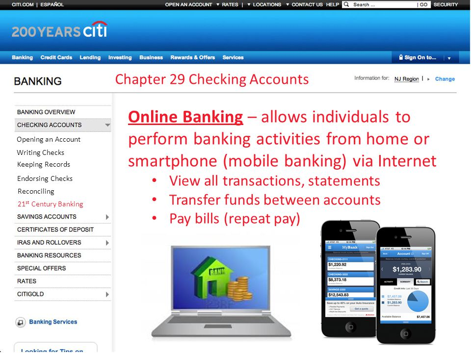Chapter 29 Checking Accounts Opening an Account Writing Checks Keeping Records Endorsing Checks Reconciling 21 st Century Banking Online Banking – allows individuals to perform banking activities from home or smartphone (mobile banking) via Internet View all transactions, statements Transfer funds between accounts Pay bills (repeat pay)